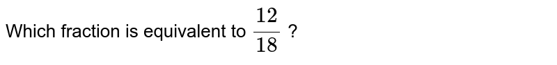 Which fraction is equivalent to `(12)/(18)` ?