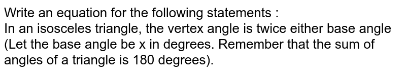 Write an equation for the following statements :  <br> In an isosceles triangle, the vertex angle is twice either base angle (Let the base angle be x in degrees. Remember that the sum of angles of a triangle is 180 degrees).