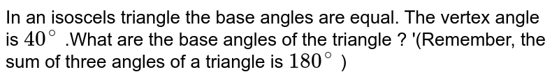In an isoscels triangle the base angles are equal. The vertex angle is `40^@` .What are the base angles of the triangle ? '(Remember, the sum of three angles of a triangle is `180^@` )
