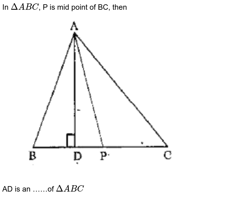 """In `Delta ABC`, P is mid point of BC, then <br> <img src=""""https://doubtnut-static.s.llnwi.net/static/physics_images/SWN_MAT_VII_C06_E01_005_Q01.png"""" width=""""80%""""> <br> AD is an ……of `DeltaABC`"""