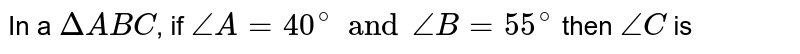 In a `Delta ABC`, if `angleA= 40^(@) and angleB= 55^(@)` then `angleC` is
