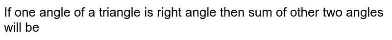 If one angle of a triangle is right angle then sum of other two angles will be