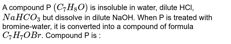 A compound P `(C_(7)H_(8)O)` is insoluble in water, dilute HCl, `NaHCO_(3)` but dissolve in dilute NaOH. When P is treated with bromine-water, it is converted into a compound of formula `C_(7)H_(7)OBr`. Compound P is :