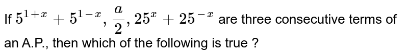 If `5^(1 + x) + 5^(1 - x), (a)/(2), 25^(x) + 25^(-x)` are three consecutive terms of an A.P., then which of the following is true ?
