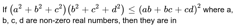 If `(a^(2) + b^(2) + c^(2)) (b^(2) + c^(2) + d^(2)) le (ab + bc + cd)^(2)` where a, b, c, d are non-zero real numbers, then they are in