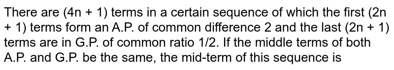 There are (4n + 1) terms in a certain sequence of which the first (2n + 1) terms form an A.P. of common difference 2 and the last (2n + 1) terms are in G.P. of common ratio 1/2. If the middle terms of both A.P. and G.P. be the same, the mid-term of this sequence is