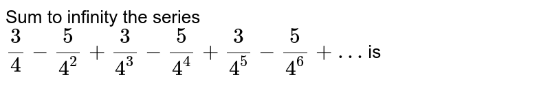 Sum to infinity the series `(3)/(4) - (5)/(4^(2)) + (3)/(4^(3)) - (5)/(4^(4)) + (3)/(4^(5)) - (5)/(4^(6))+…` is