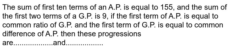 The sum of first ten terms of an A.P. is equal to 155, and the sum of the first two terms of a G.P. is 9, if the first term of A.P. is equal to common ratio of G.P. and the first term of G.P. is equal to common difference of A.P. then these progressions are...................and..................