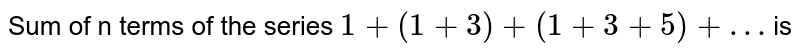 Sum of n terms of the series `1 + (1 + 3) + (1 + 3 + 5)+…` is