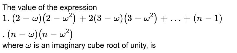 The value of the expression `1.(2 - omega) (2 - omega^(2)) + 2 (3 - omega) (3 - omega^(2))+…+ (n - 1). (n - omega) (n - omega^(2))` where `omega` is an imaginary cube root of unity, is