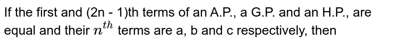 If the first and (2n - 1)th terms of an A.P., a G.P. and an H.P., are equal and their `n^(th)` terms are a, b and c respectively, then