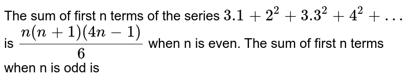 The sum of first n terms of the series `3.1 + 2^(2) + 3.3^(2) + 4^(2)+…` is `(n (n + 1) (4n - 1))/(6)` when n is even. The sum of first n terms when n is odd is