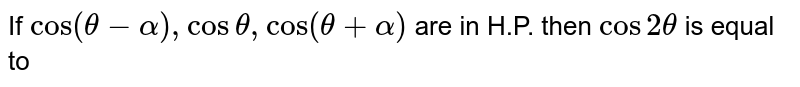 If `cos (theta - alpha), cos theta, cos (theta + alpha)` are in H.P. then `cos 2 theta` is equal to
