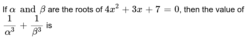 If `alpha and beta` are the roots of `4x^(2)+3x+7=0`, then the value of `(1)/(alpha^(3)) +(1)/(beta^(3))` is