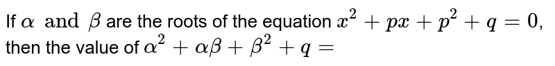 If `alpha and beta` are the roots of the equation `x^(2) +px +p^(2) +q=0`, then the value of `alpha^(2) + alpha beta +beta^(2)+q=`