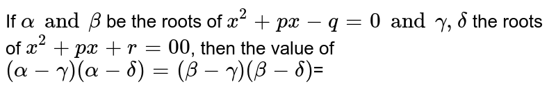 If `alpha and beta` be the roots of `x^(2)+px-q=0 and gamma, delta` the roots of `x^(2)+px+r=00`, then the value of `(alpha-gamma) (alpha-delta) =(beta-gamma)(beta-delta)`=