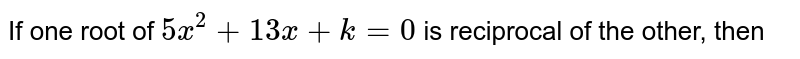 If one root of `5x^(2)+13x +k=0` is reciprocal of the other, then