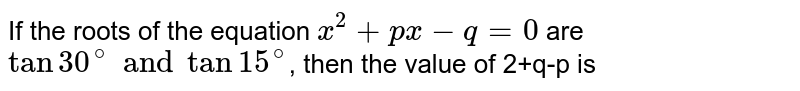 If the roots of the equation `x^(2)+px-q=0` are `tan 30^(@) and tan 15^(@)`, then the value of 2+q-p is