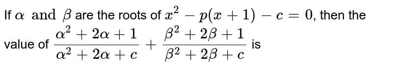 If `alpha and beta` are the roots of `x^(2)-p(x+1)-c=0`, then the value of `(alpha^(2)+2 alpha+1)/(alpha^(2)+2 alpha +c) +(beta^(2)+2beta +1)/(beta^(2)+2beta +c)` is