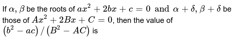 If `alpha, beta` be the roots of `ax^(2)+2bx+c=0 and alpha + delta, beta + delta` be those of `Ax^(2)+2Bx+C=0`, then the value of `(b^(2)-ac)//(B^(2)-AC)` is