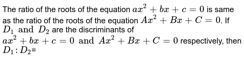 The ratio of the roots of the equation `ax^(2)+bx+c=0` is same as the ratio of the roots of the equation `Ax^(2)+Bx+C=0`. If `D_(1) and D_(2)` are the discriminants of `ax^(2)+bx+c=0 and Ax^(2)+Bx+C=0` respectively, then `D_(1):D_(2)`=
