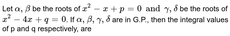 Let `alpha, beta` be the roots of `x^(2)-x+p=0 and gamma, delta` be the roots of `x^(2)-4x+q=0`. If `alpha, beta, gamma, delta` are in G.P., then the integral values of p and q respectively, are