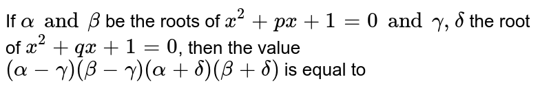 If `alpha and beta` be the roots of `x^(2)+px+1=0 and gamma, delta` the root of `x^(2)+qx+1=0`, then the value `(alpha-gamma) (beta-gamma) (alpha+delta) (beta + delta)` is equal to