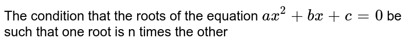 The condition that the roots of the equation `ax^(2)+bx+c=0` be such that one root is n times the other