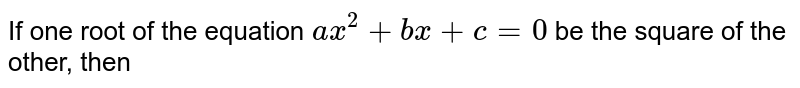 If one root of the equation `ax^(2)+bx+c=0` be the square of the other, then