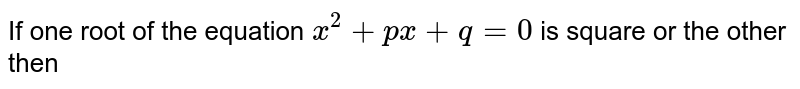 If one root of the equation `x^(2)+px +q=0` is square or the other then
