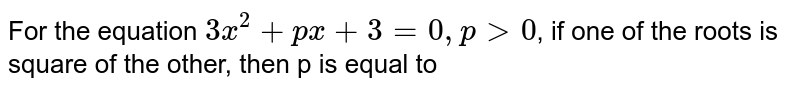 For the equation `3x^(2)+px+3 =0, p gt 0`, if one of the roots is square of the other, then p is equal to