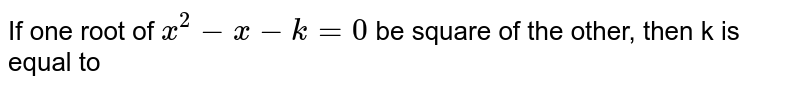 If one root of `x^(2)-x-k=0` be square of the other, then k is equal to