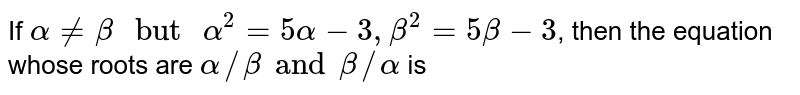"""If `alpha ne beta"""" but """"alpha^(2) =5alpha-3, beta^(2) =5 beta-3`, then the equation whose roots are `alpha//beta and beta//alpha` is"""