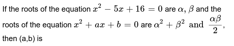 If the roots of the equation `x^(2)-5x+16=0` are `alpha, beta` and the roots of the equation `x^(2)+ax+b=0` are `alpha^(2)+beta^(2) and (alpha beta)/(2)`, then (a,b) is