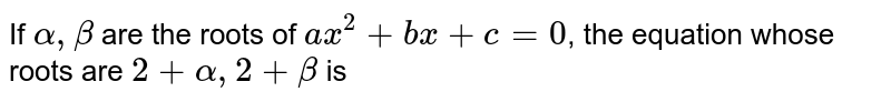 If `alpha, beta` are the roots of `ax^(2)+bx+c=0`, the equation whose roots are `2+ alpha, 2+beta` is