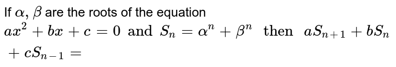 """If `alpha, beta` are the roots of the equation `ax^(2) +bx+c=0 and S_(n) =alpha^(n) +beta^(n)"""" then """"a S_(n+1) +b S_(n)+ c S_(n-1)=`"""