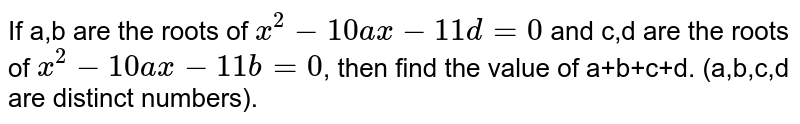 If a,b are the roots of `x^(2)-10 ax -11d =0` and c,d are the roots of `x^(2)-10 ax -11b=0`, then find the value of a+b+c+d. (a,b,c,d are distinct numbers).