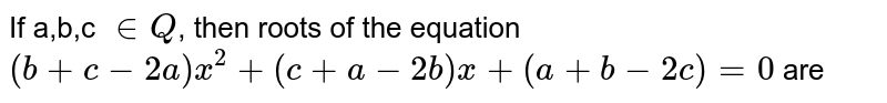 If a,b,c `in Q`, then roots of the equation `(b+c-2a) x^(2)+(c+a-2b) x+(a+b-2c)=0` are