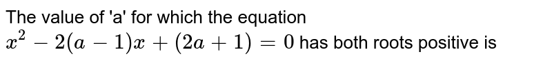 The value of 'a' for which the equation `x^(2)-2(a-1) x+(2a+1)=0` has both roots positive is