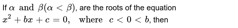 """If `alpha and beta (alpha lt beta)`, are the roots of the equation `x^(2)+bx+c=0,"""" where """"c lt 0 lt b`, then"""