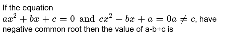 If the equation `ax^(2)+bx+c=0 and cx^(2)+bx+a=0 a ne c`, have negative common root then the value of a-b+c is