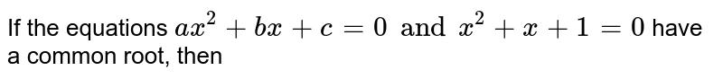 If the equations `ax^(2)+bx+c=0 and x^(2)+x+1=0` have a common root, then