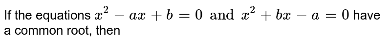 If the equations `x^(2)-ax +b=0 and x^(2)+bx-a=0` have a common root, then