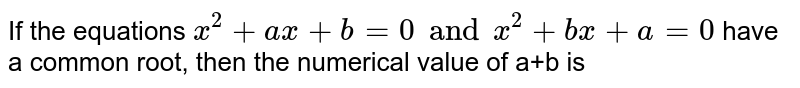 If the equations `x^(2)+ax+b=0 and x^(2)+bx+a=0` have a common root, then the numerical value of a+b is