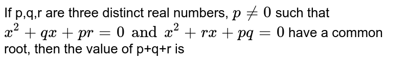 If p,q,r are three distinct real numbers, `p ne 0` such that `x^(2)+qx +pr =0 and x^(2)+rx +pq =0` have a common root, then the value of p+q+r is