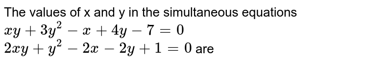 The values of x and y in the simultaneous equations <br> `xy+3y^(2)-x+4y-7=0` <br> `2xy+y^(2)-2x-2y+1=0` are