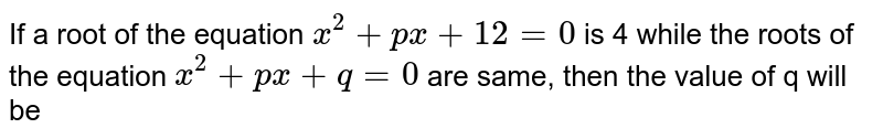 If a root of the equation `x^(2)+px+12=0` is 4 while the roots of the equation `x^(2)+px+q=0` are same, then the value of q will be