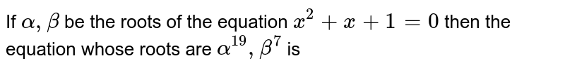 If `alpha, beta` be the roots of the equation `x^(2)+x+1=0` then the equation whose roots are `alpha^(19), beta^(7)` is