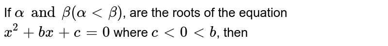 If `alpha and beta (alpha lt beta)`, are the roots of the equation `x^(2)+bx+c=0` where `c lt 0 lt b`, then