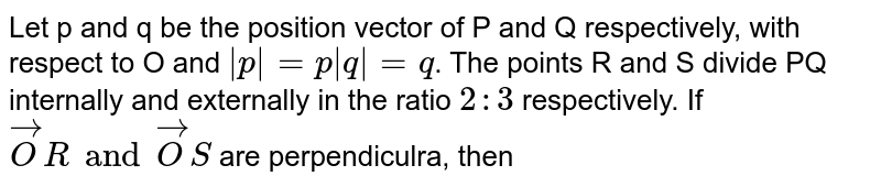 Let p and q be the position vector of P and Q respectively, with respect to O and ` p  = p q  = q`. The points R and S divide PQ internally and externally in the ratio `2 : 3` respectively. If `vecOR and vecOS` are perpendiculra, then